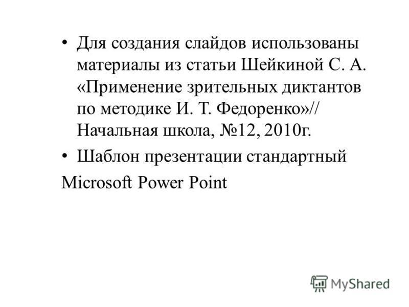 Для создания слайдов использованы материалы из статьи Шейкиной С. А. «Применение зрительных диктантов по методике И. Т. Федоренко»// Начальная школа, 12, 2010 г. Шаблон презентации стандартный Microsoft Power Point