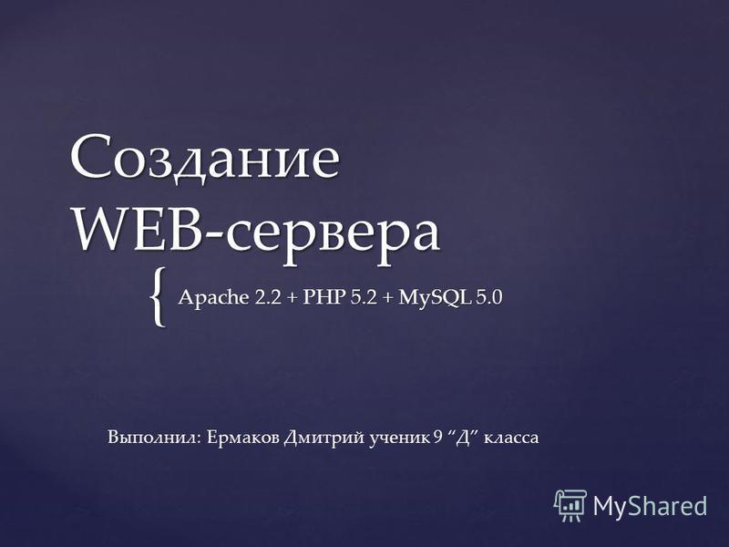 { Создание WEB-сервера Apache 2.2 + PHP 5.2 + MySQL 5.0 Выполнил: Ермаков Дмитрий ученик 9 Д класса