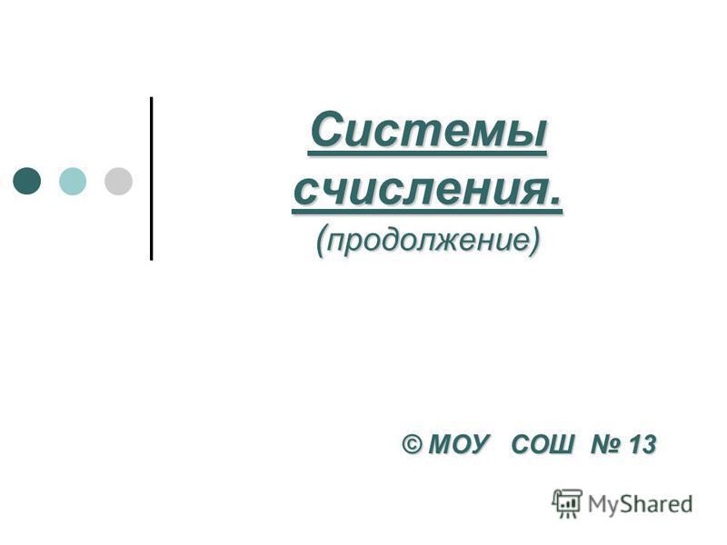 Системы счисления. ( продолжение) © МОУ СОШ 13