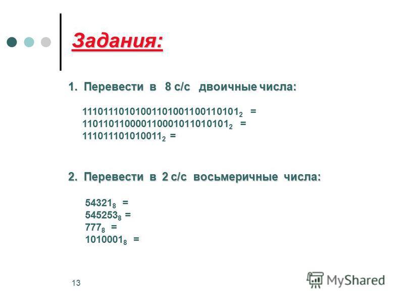 13 Задания: 1. Перевести в 8 с/с двоичные числа: 1. Перевести в 8 с/с двоичные числа: 11101110101001101001100110101 2 = 110110110000110001011010101 2 = 111011101010011 2 = 2. Перевести в 2 с/с восьмеричные числа: 54321 8 = 545253 8 = 777 8 = 1010001