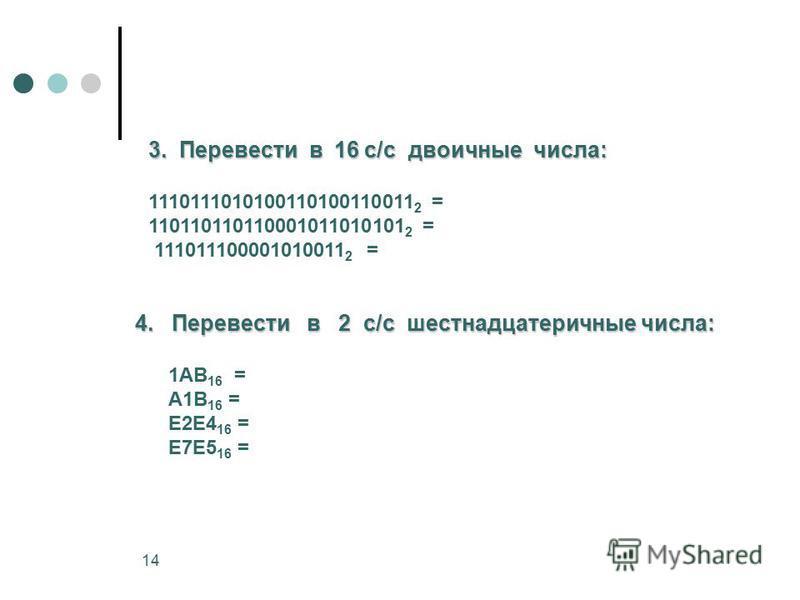 14 3. Перевести в 16 с/с двоичные числа: 1110111010100110100110011 2 = 110110110110001011010101 2 = 111011100001010011 2 = 4. Перевести в 2 с/с шестнадцатеричные числа: 1АВ 16 = А1В 16 = Е2Е4 16 = Е7Е5 16 =