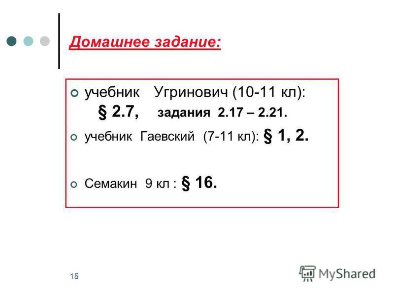 15 Домашнее задание: учебник Угринович (10-11 кл): § 2.7, задания 2.17 – 2.21. учебник Гаевский (7-11 кл): § 1, 2. Семакин 9 кл : § 16.