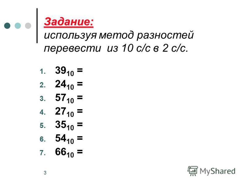 3 Задание: Задание: используя метод разностей перевести из 10 с/с в 2 с/с. 1. 39 10 = 2. 24 10 = 3. 57 10 = 4. 27 10 = 5. 35 10 = 6. 54 10 = 7. 66 10 =