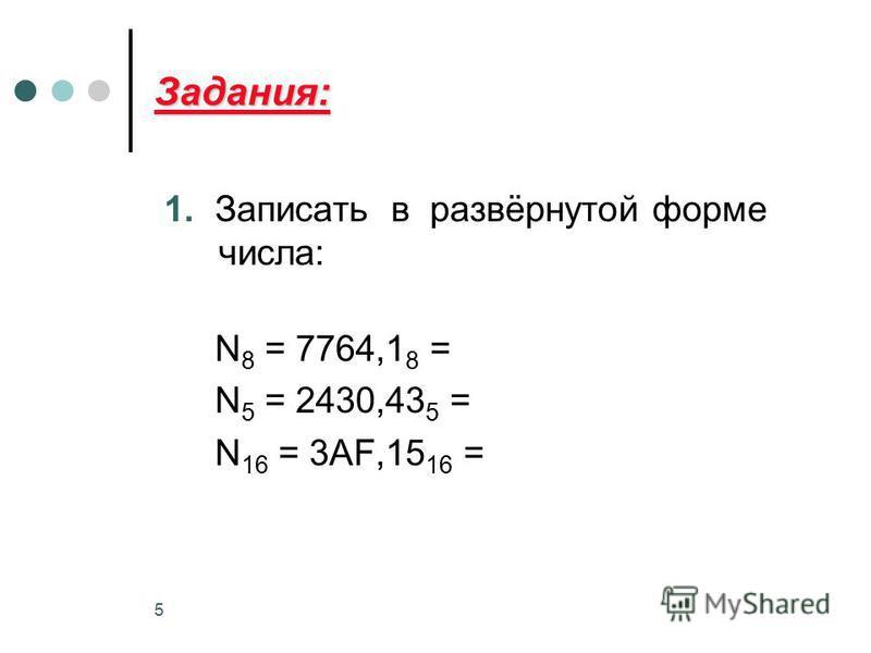 5 Задания: 1. Записать в развёрнутой форме числа: N 8 = 7764,1 8 = N 5 = 2430,43 5 = N 16 = 3AF,15 16 =