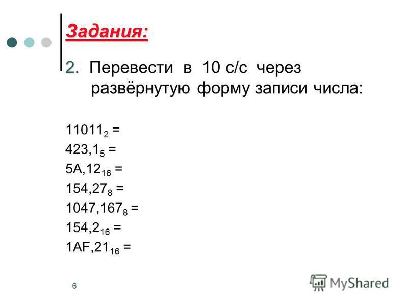 6 Задания: 2. 2. Перевести в 10 с/с через развёрнутую форму записи числа: 11011 2 = 423,1 5 = 5А,12 16 = 154,27 8 = 1047,167 8 = 154,2 16 = 1AF,21 16 =