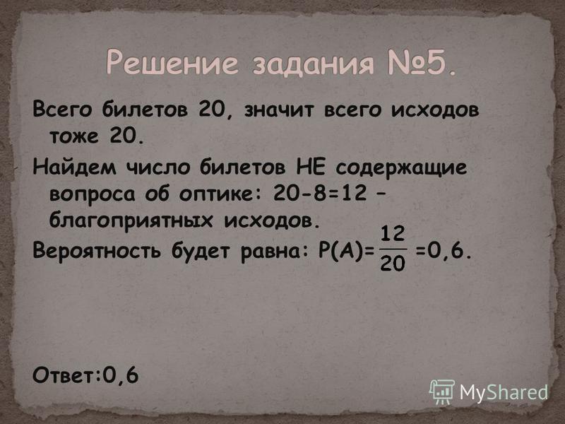 Всего билетов 20, значит всего исходов тоже 20. Найдем число билетов НЕ содержащие вопроса об оптике: 20-8=12 – благоприятных исходов. Вероятность будет равна: Р(А)= =0,6. Ответ:0,6
