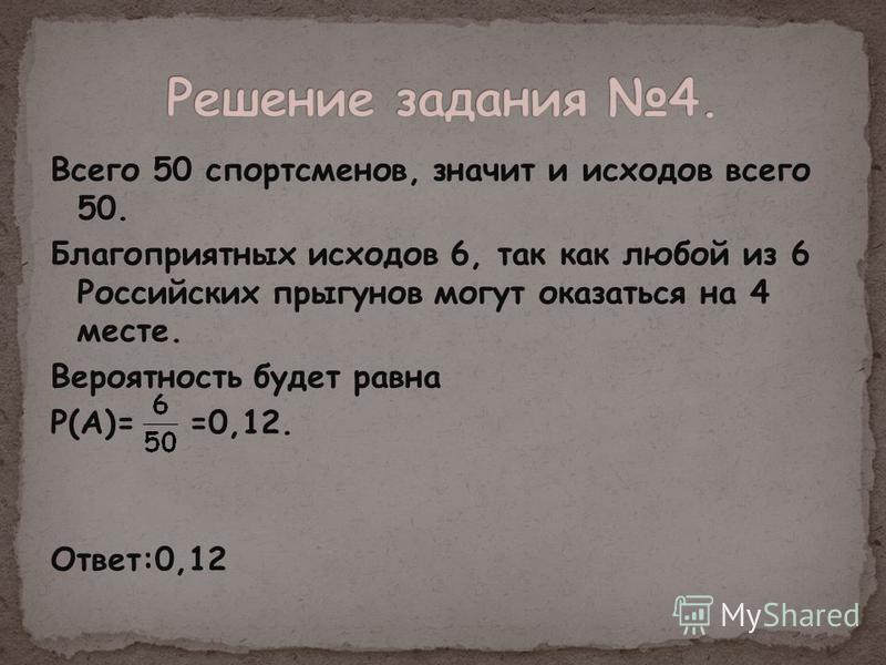 Всего 50 спортсменов, значит и исходов всего 50. Благоприятных исходов 6, так как любой из 6 Российских прыгунов могут оказаться на 4 месте. Вероятность будет равна Р(А)= =0,12. Ответ:0,12