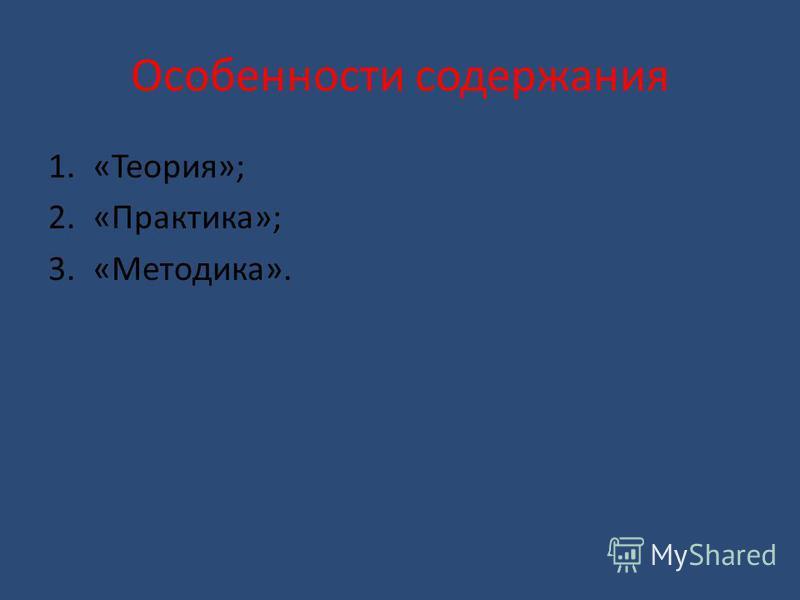 Особенности содержания 1.«Теория»; 2.«Практика»; 3.«Методика».