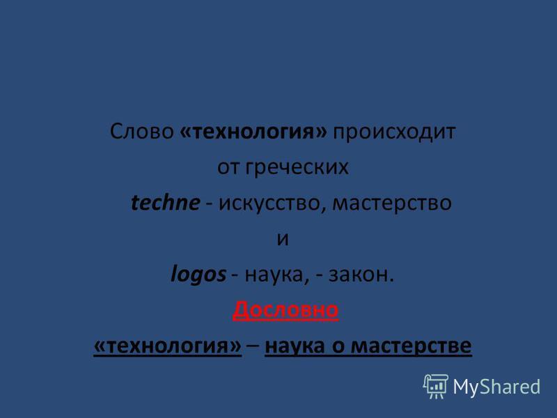 Слово «технология» происходит от греческих techne - искусство, мастерство и logos - наука, - закон. Дословно «технология» – наука о мастерстве