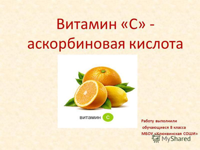 Витамин «С» - аскорбиновая кислота Работу выполнили обучающиеся 8 класса МБОУ «Клюквинская СОШИ»