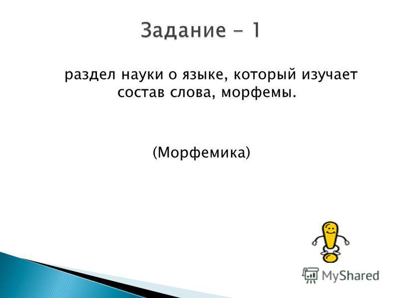 раздел науки о языке, который изучает состав слова, морфемы. (Морфемика)