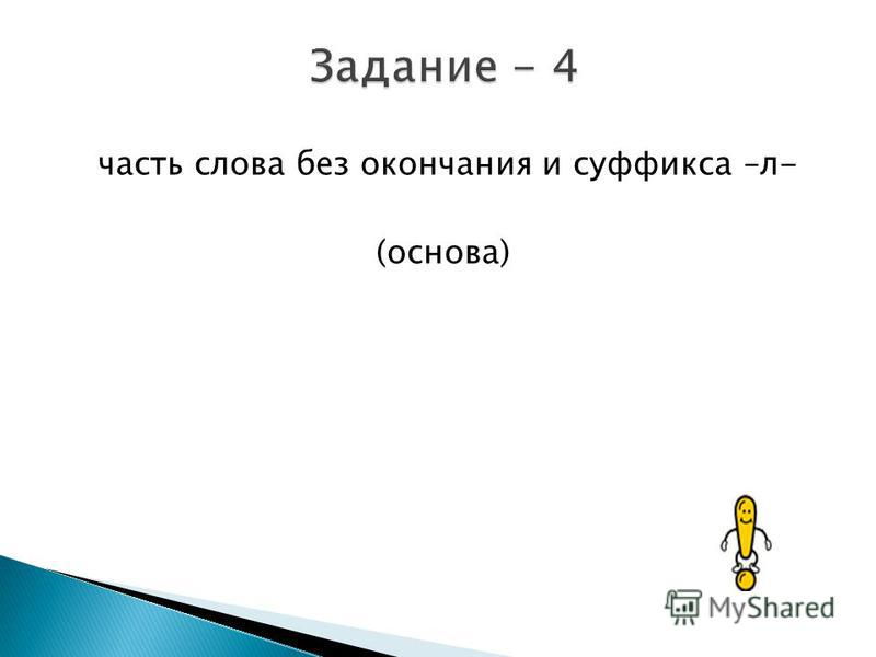 часть слова без окончания и суффикса –л- (основа)