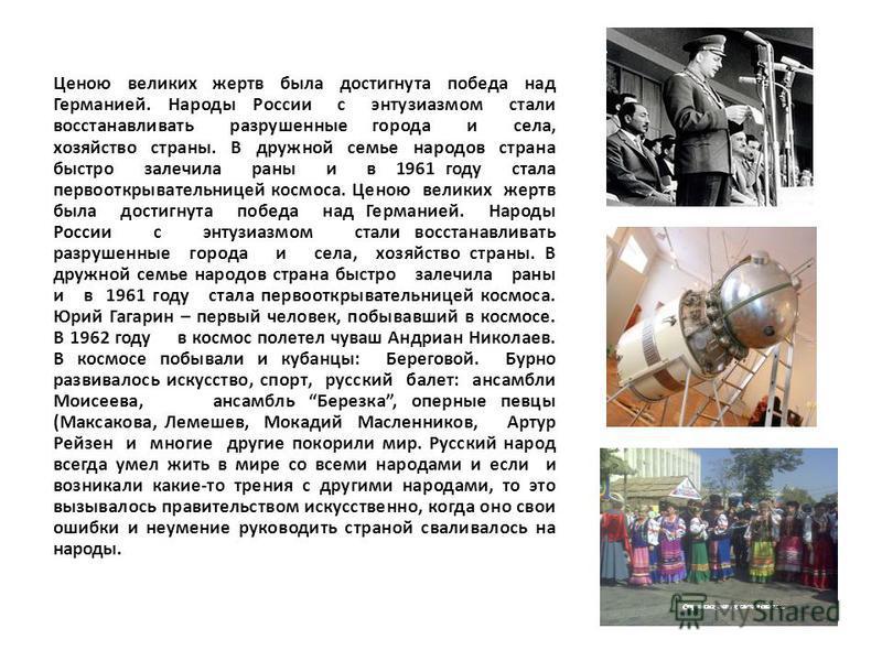 Ценою великих жертв была достигнута победа над Германией. Народы России с энтузиазмом стали восстанавливать разрушенные города и села, хозяйство страны. В дружной семье народов страна быстро залечила раны и в 1961 году стала первооткрывательницей кос