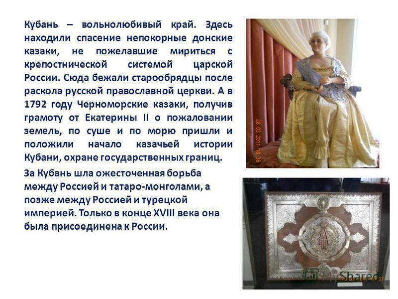 Кубань – вольнолюбивый край. Здесь находили спасение непокорные донские казаки, не пожелавшие мириться с крепостнической системой царской России. Сюда бежали старообрядцы после раскола русской православной церкви. А в 1792 году Черноморские казаки, п