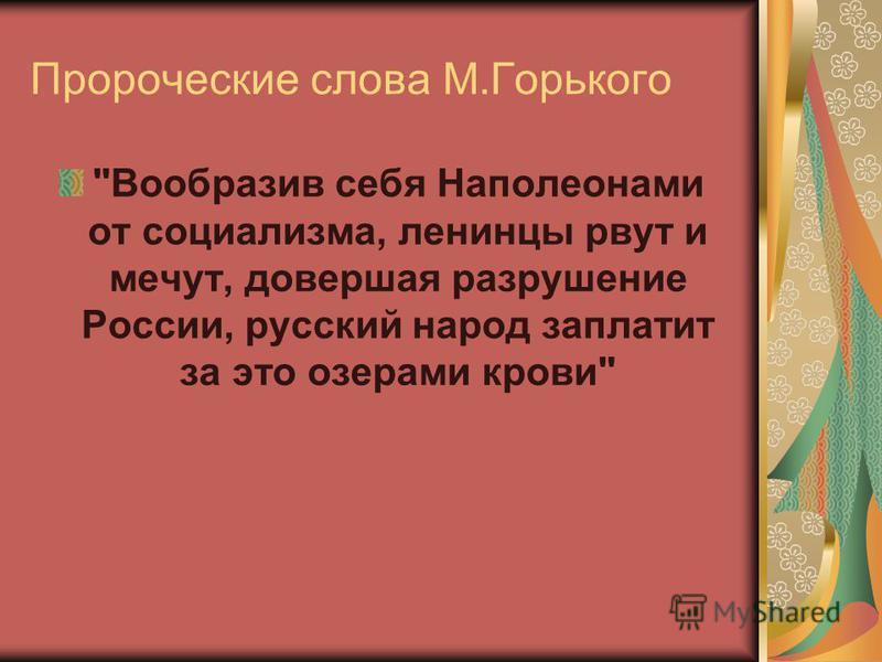 Пророческие слова М.Горького Вообразив себя Наполеонами от социализма, ленинцы рвут и мечут, довершая разрушение России, русский народ заплатит за это озерами крови