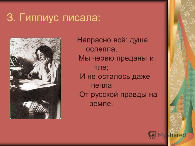 З. Гиппиус писала: Напрасно всё: душа ослепла, Мы червю преданы и тле; И не осталось даже пепла От русской правды на земле.