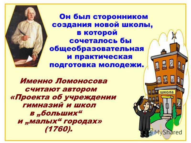 Он был сторонником создания новой школы, в которой сочеталось бы общеобразовательная и практическая подготовка молодежи. Именно Ломоносова считают автором «Проекта об учреждении гимназий и школ в больших и малых городах» (1760). школа