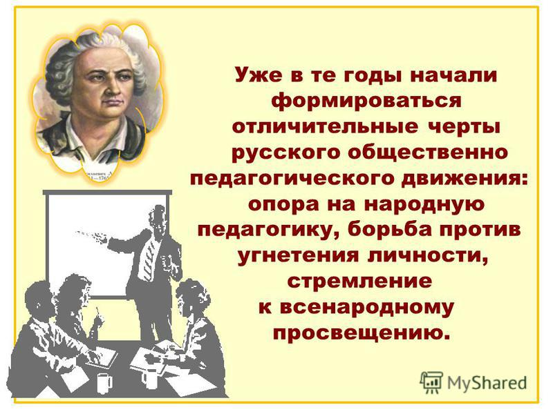 Уже в те годы начали формироваться отличительные черты русского общественно педагогического движения: опора на народную педагогику, борьба против угнетения личности, стремление к всенародному просвещению.