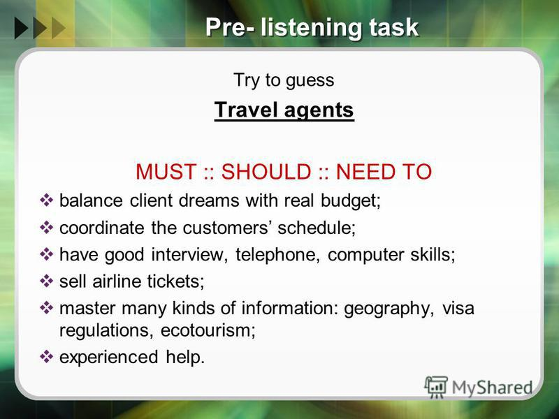 Pre- listening task Try to guess Travel agents MUST :: SHOULD :: NEED TO balance client dreams with real budget; coordinate the customers schedule; have good interview, telephone, computer skills; sell airline tickets; master many kinds of informatio