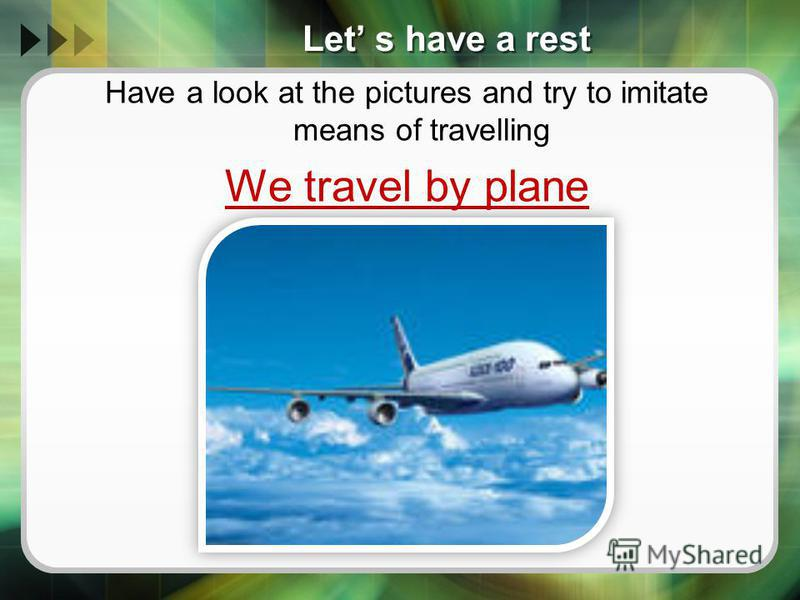 Let s have a rest Have a look at the pictures and try to imitate means of travelling We travel by plane