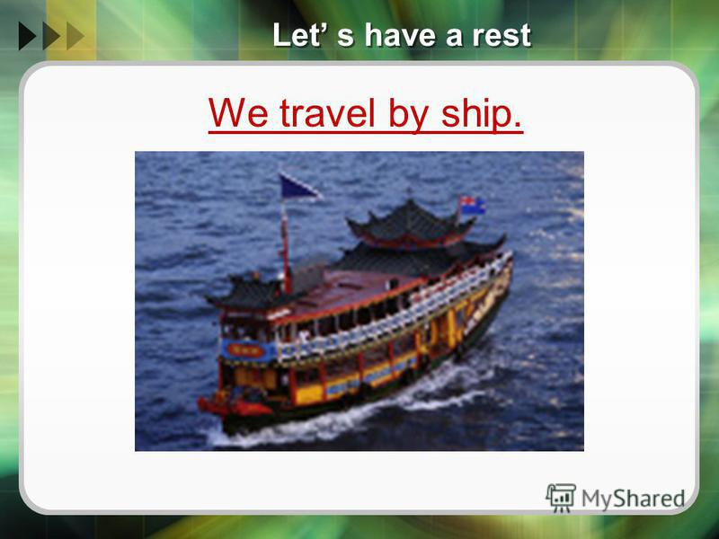 Let s have a rest We travel by ship.