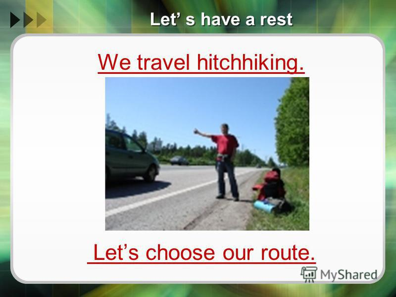 Let s have a rest We travel hitchhiking. Lets choose our route.