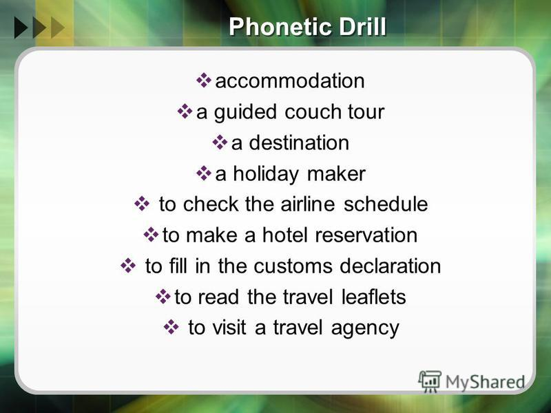 Phonetic Drill accommodation a guided couch tour a destination a holiday maker to check the airline schedule to make a hotel reservation to fill in the customs declaration to read the travel leaflets to visit a travel agency