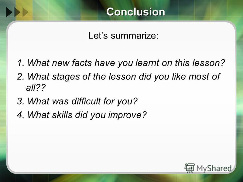 Conclusion Lets summarize: 1. What new facts have you learnt on this lesson? 2. What stages of the lesson did you like most of all?? 3. What was difficult for you? 4. What skills did you improve?