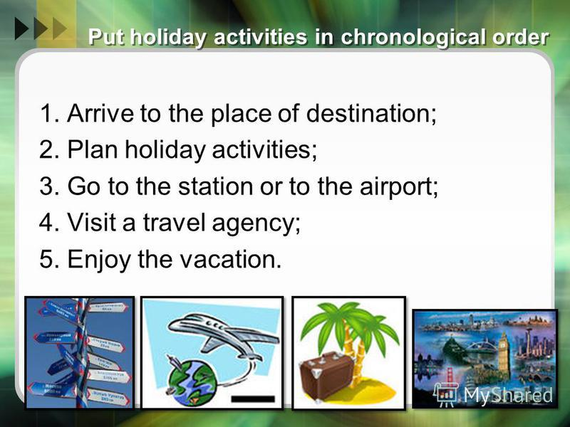 Put holiday activities in chronological order 1. Arrive to the place of destination; 2. Plan holiday activities; 3. Go to the station or to the airport; 4. Visit a travel agency; 5. Enjoy the vacation.