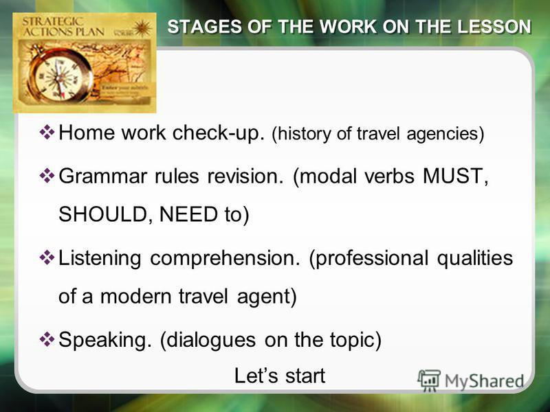 STAGES OF THE WORK ON THE LESSON Home work check-up. (history of travel agencies) Grammar rules revision. (modal verbs MUST, SHOULD, NEED to) Listening comprehension. (professional qualities of a modern travel agent) Speaking. (dialogues on the topic