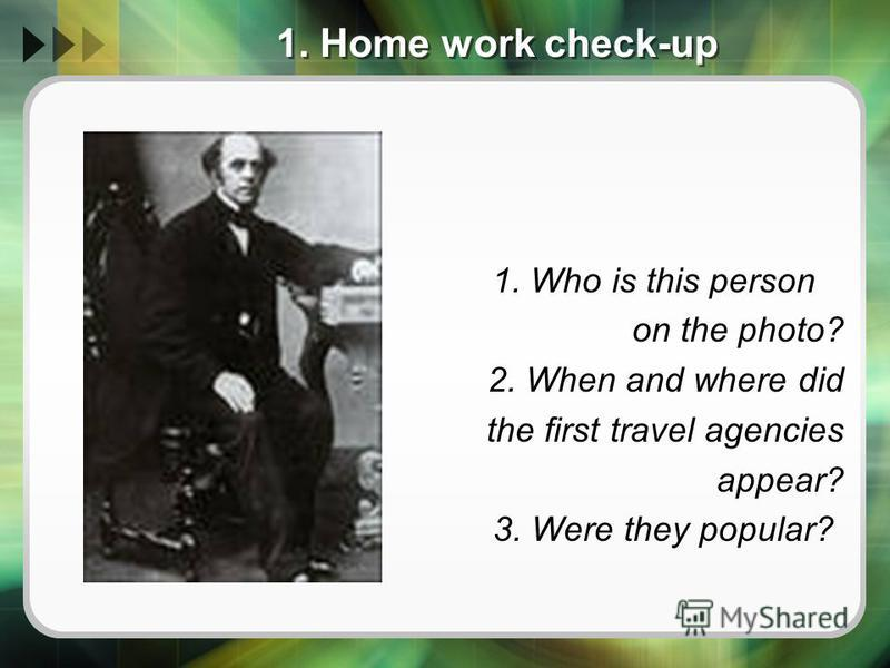 1. Home work check-up 1. Who is this person on the photo? 2. When and where did the first travel agencies appear? 3. Were they popular?