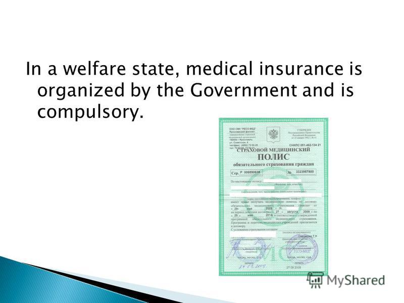 In a welfare state, medical insurance is organized by the Government and is compulsory.