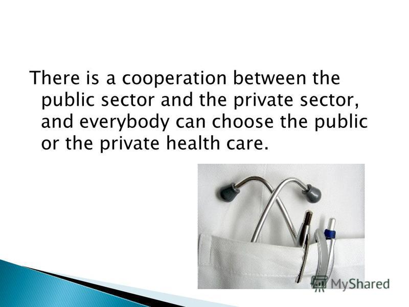 There is a cooperation between the public sector and the private sector, and everybody can choose the public or the private health care.