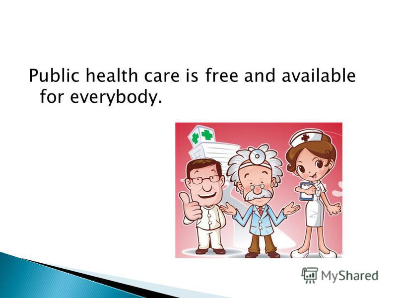 Public health care is free and available for everybody.