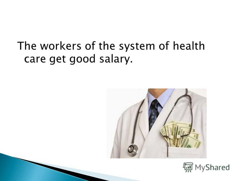The workers of the system of health care get good salary.