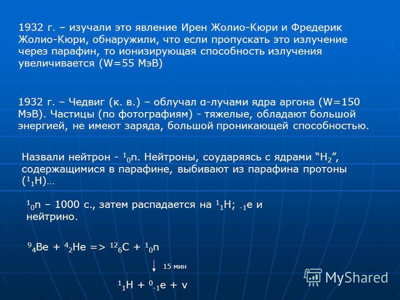 1932 г. – изучали это явление Ирен Жолио-Кюри и Фредерик Жолио-Кюри, обнаружили, что если пропускать это излучение через парафин, то ионизирующая способность излучения увеличивается (W=55 МэВ) 1932 г. – Чедвиг (к. в.) – облучал α-лучами ядра аргона (