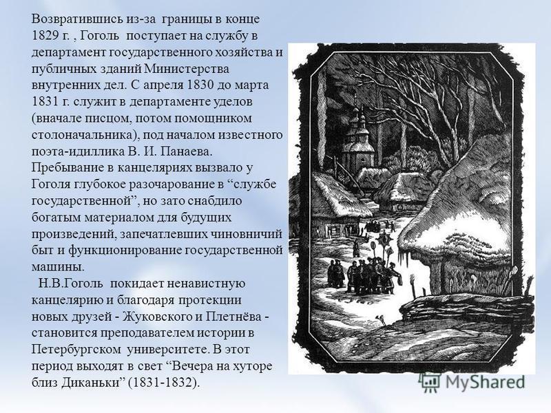 Возвратившись из-за границы в конце 1829 г., Гоголь поступает на службу в департамент государственного хозяйства и публичных зданий Министерства внутренних дел. С апреля 1830 до марта 1831 г. служит в департаменте уделов (вначале писцом, потом помощн