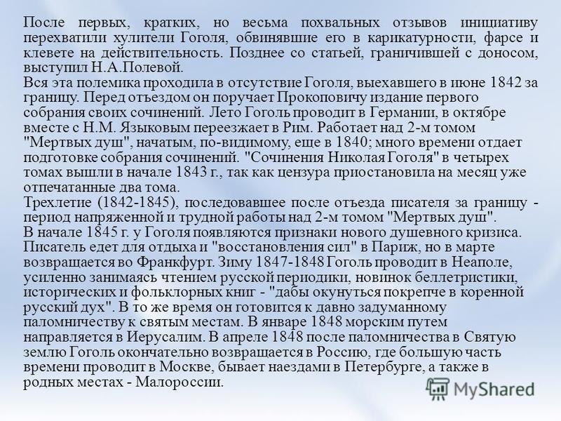 После первых, кратких, но весьма похвальных отзывов инициативу перехватили хулители Гоголя, обвинявшие его в карикатурности, фарсе и клевете на действительность. Позднее со статьей, граничившей с доносом, выступил Н.А.Полевой. Вся эта полемика проход
