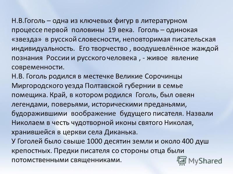 Н.В.Гоголь – одна из ключевых фигур в литературном процессе первой половины 19 века. Гоголь – одинокая «звезда» в русской словесности, неповторимая писательская индивидуальность. Его творчество, воодушевлённое жаждой познания России и русского челове