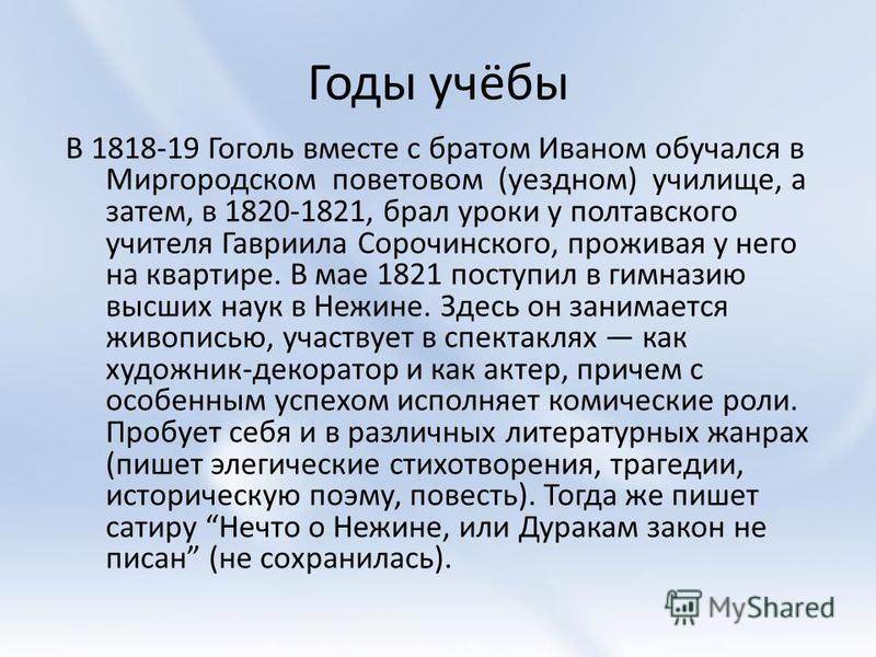 Годы учёбы В 1818-19 Гоголь вместе с братом Иваном обучался в Миргородском поветовом (уездном) училище, а затем, в 1820-1821, брал уроки у полтавского учителя Гавриила Сорочинского, проживая у него на квартире. В мае 1821 поступил в гимназию высших н