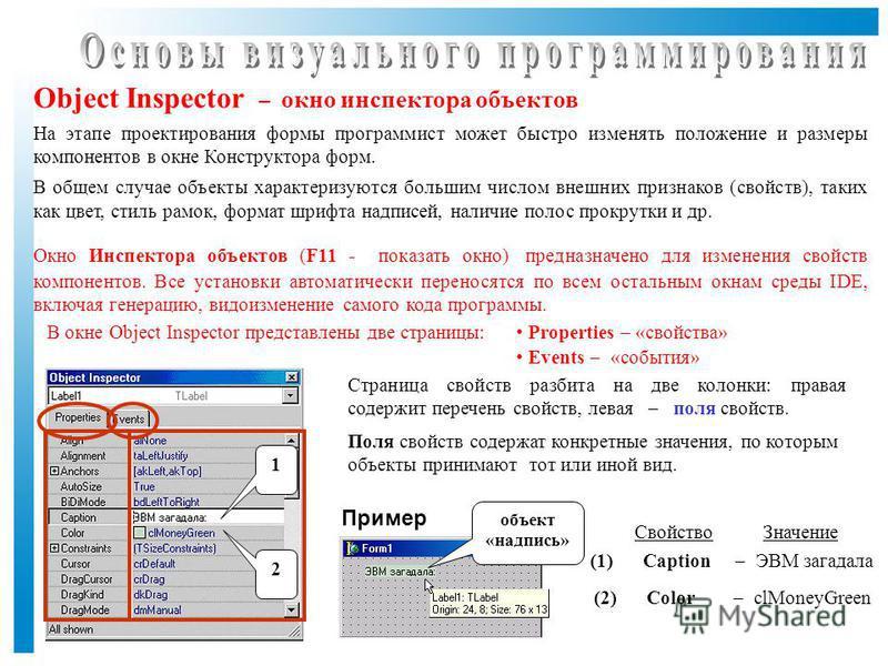 Object Inspector – окно инспектора объектов На этапе проектирования формы программист может быстро изменять положение и размеры компонентов в окне Конструктора форм. В общем случае объекты характеризуются большим числом внешних признаков (свойств), т