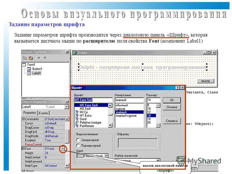 Задание параметров шрифта Задание параметров шрифта производится через диалоговую панель «Шрифт», которая вызывается щелчком мыши по расширителю поля свойства Font (компонент Label1) вызов диалоговой панели «Шрифт»
