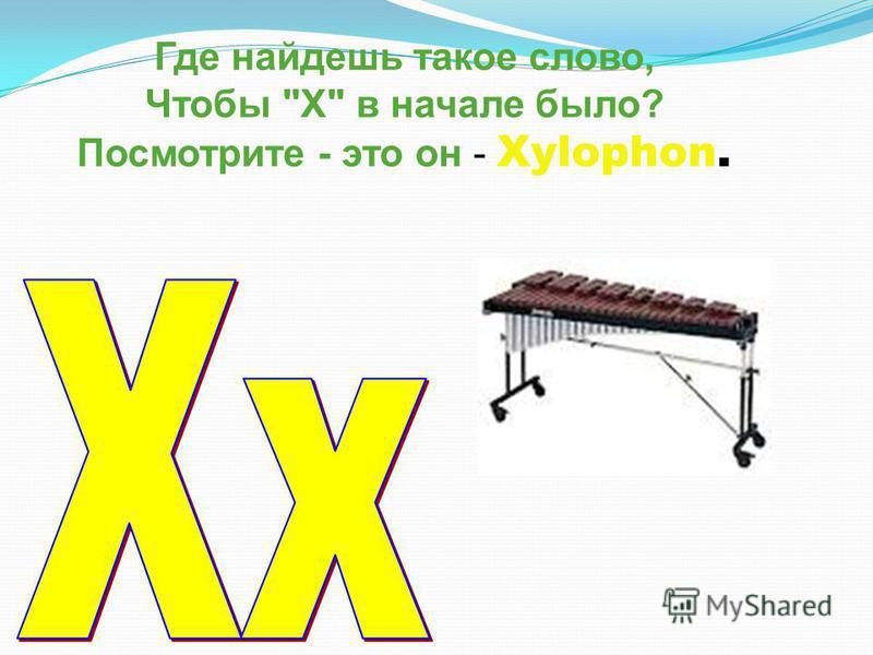 Где найдешь такое слово, Чтобы X в начале было? Посмотрите - это он - Xylophon.