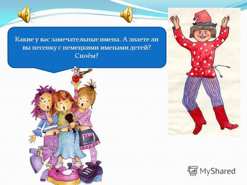 Какие у вас замечательные имена. А знаете ли вы песенку с немецкими именами детей? Споём?