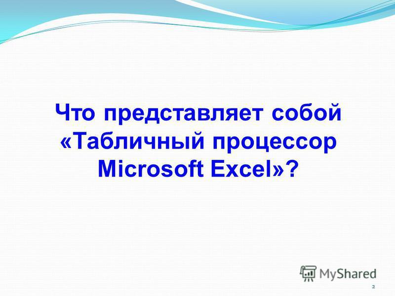 2 Что представляет собой «Табличный процессор Microsoft Excel»?