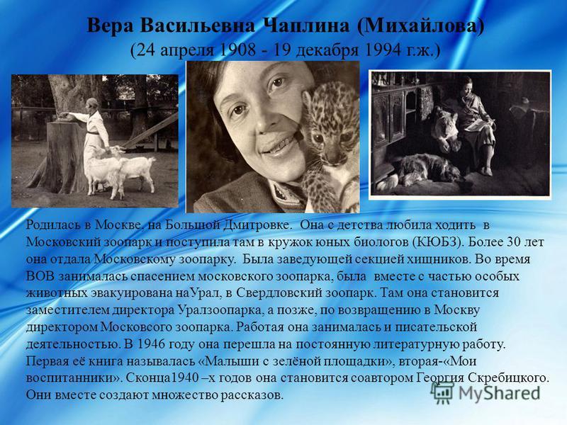 Вера Васильевна Чаплина (Михайлова) (24 апреля 1908 - 19 декабря 1994 г.ж.) Родилась в Москве, на Большой Дмитровке. Она с детства любила ходить в Московский зоопарк и поступила там в кружок юных биологов (КЮБЗ). Более 30 лет она отдала Московскому з