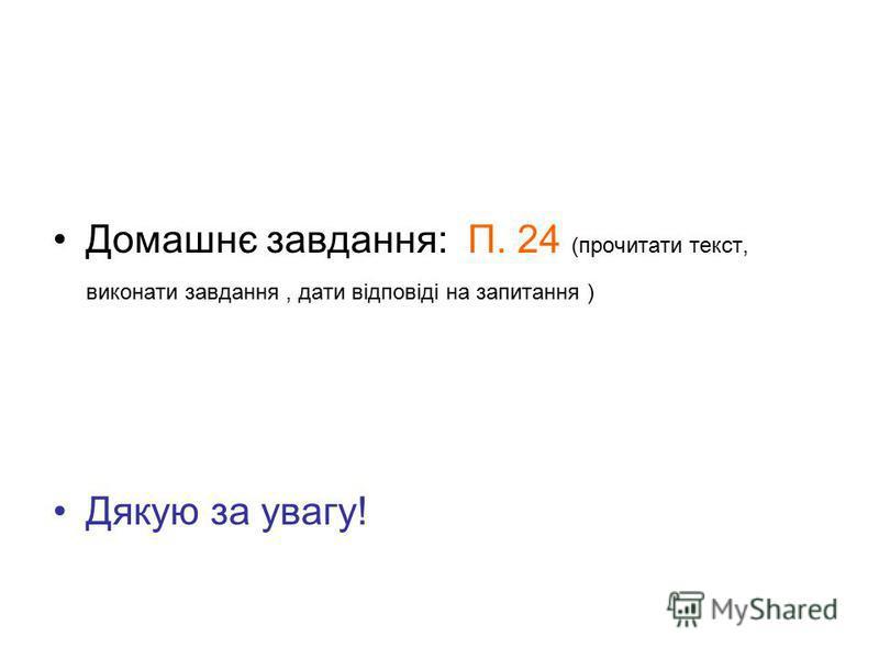 Домашнє завдання: П. 24 (прочитати текст, виконати завдання, дати відповіді на запитання ) Дякую за увагу!