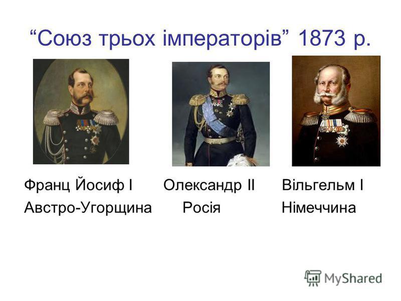 Союз трьох імператорів 1873 р. Франц Йосиф І Олександр ІІ Вільгельм І Австро-Угорщина Росія Німеччина