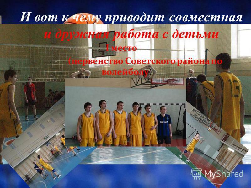 И вот к чему приводит совместная и дружная работа с детьми I место (первенство Советского района по волейболу)
