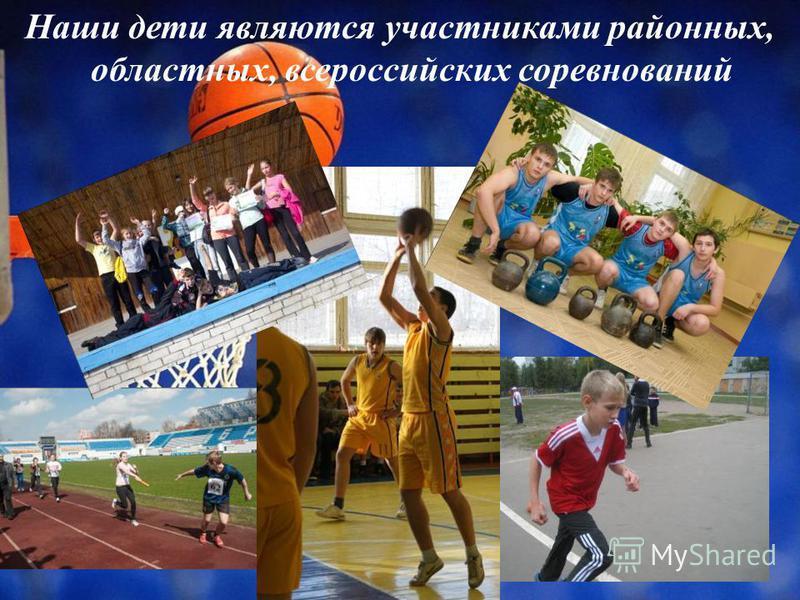 Наши дети являются участниками районных, областных, всероссийских соревнований